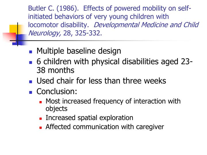 Butler C. (1986).  Effects of powered mobility on self-initiated behaviors of very young children with locomotor disability.