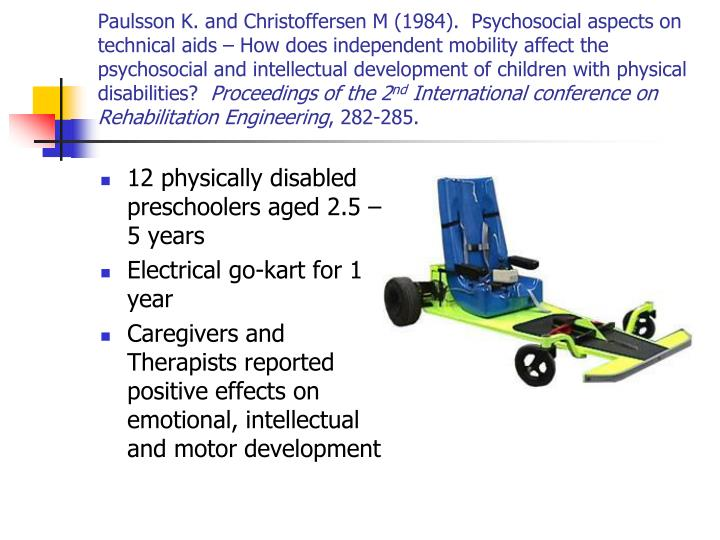 Paulsson K. and Christoffersen M (1984).  Psychosocial aspects on technical aids – How does independent mobility affect the psychosocial and intellectual development of children with physical disabilities?