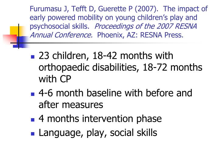Furumasu J, Tefft D, Guerette P (2007).  The impact of early powered mobility on young children's play and psychosocial skills.