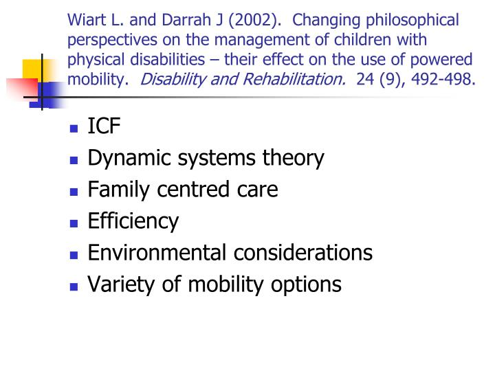Wiart L. and Darrah J (2002).  Changing philosophical perspectives on the management of children with physical disabilities – their effect on the use of powered mobility.