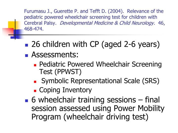 Furumasu J., Guerette P. and Tefft D. (2004).  Relevance of the pediatric powered wheelchair screening test for children with Cerebral Palsy.