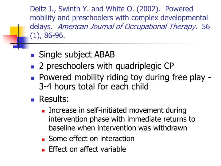 Deitz J., Swinth Y. and White O. (2002).  Powered mobility and preschoolers with complex developmental delays.