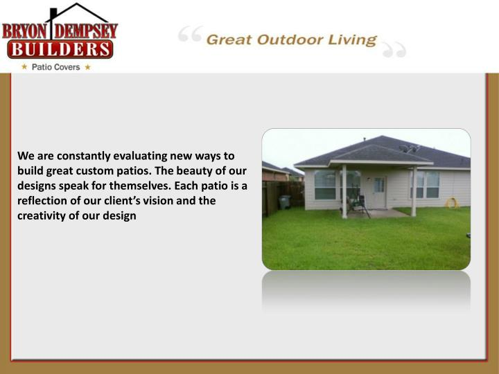 We are constantly evaluating new ways to build great custom patios. The beauty of our designs speak ...