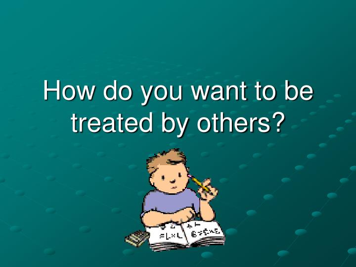 how do you want to be treated by others n.
