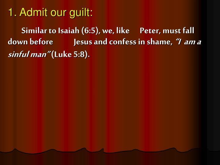 1. Admit our guilt: