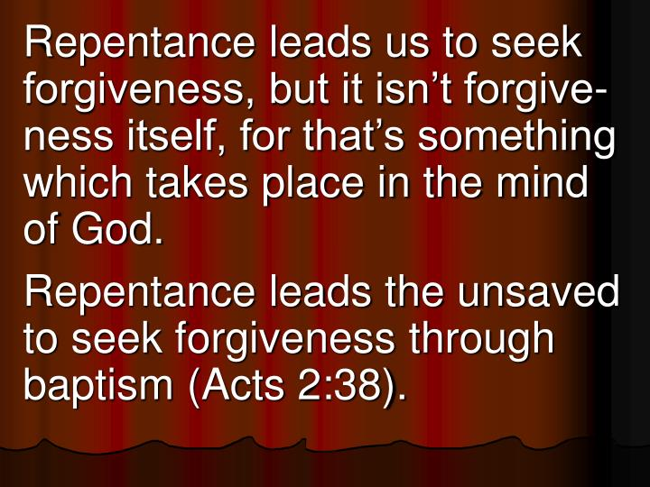 Repentance leads us to seek forgiveness, but it isn't forgive-ness itself, for that's something which takes place in the mind of God.