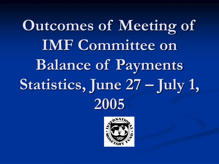 Outcomes of meeting of imf committee on balance of payments statistics june 27 july 1 2005