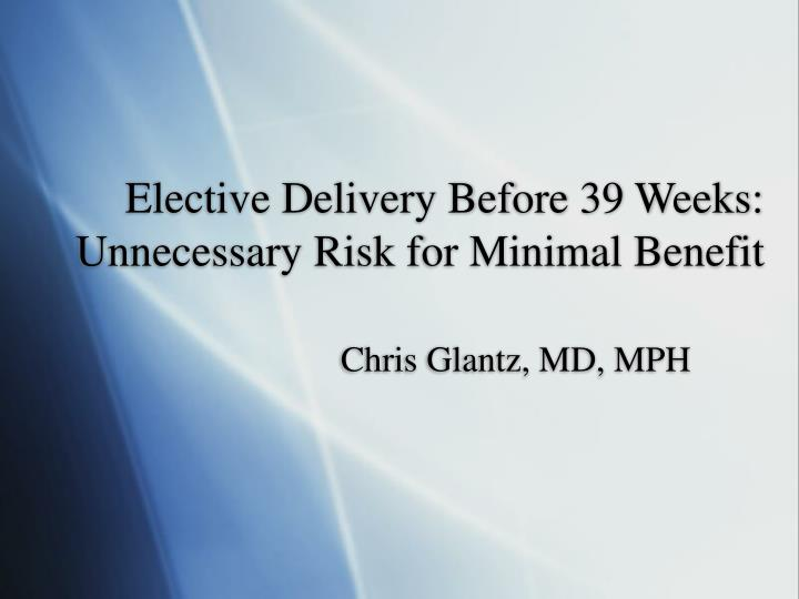 elective delivery before 39 weeks unnecessary risk for minimal benefit n.