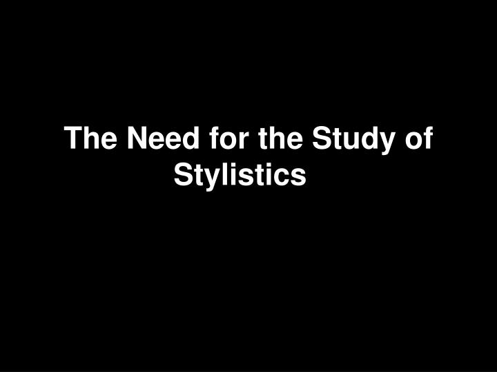 the need for the study of stylistics n.