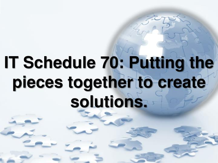 IT Schedule 70: Putting the pieces together to create solutions.