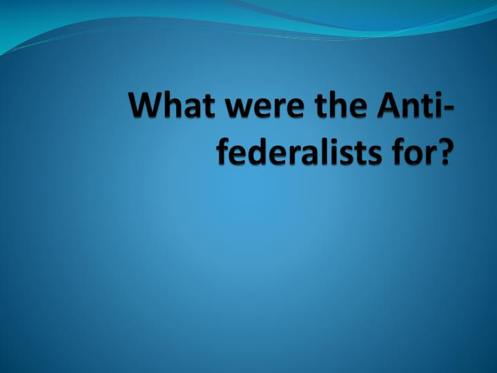 what were the anti federalists for n.