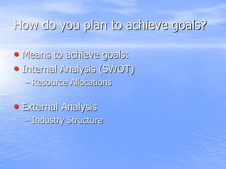 How do you plan to achieve goals?