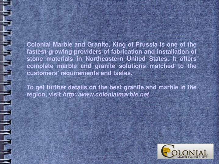 Colonial Marble and Granite, King of Prussia is one of the fastest-growing providers of fabrication and installation of stone materials in Northeastern United States. It offers complete marble and granite solutions matched to the customers' requirements and tastes.