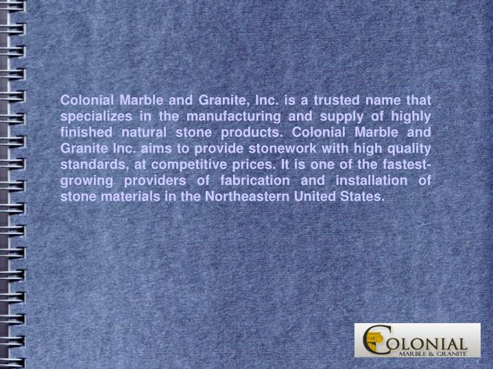 Colonial Marble and Granite, Inc. is a trusted name that specializes in the manufacturing and supply of highly finished natural stone products. Colonial Marble and Granite Inc. aims to provide stonework with high quality standards, at competitive prices. It is one of the fastest-growing providers of fabrication and installation of stone materials in the Northeastern United States.