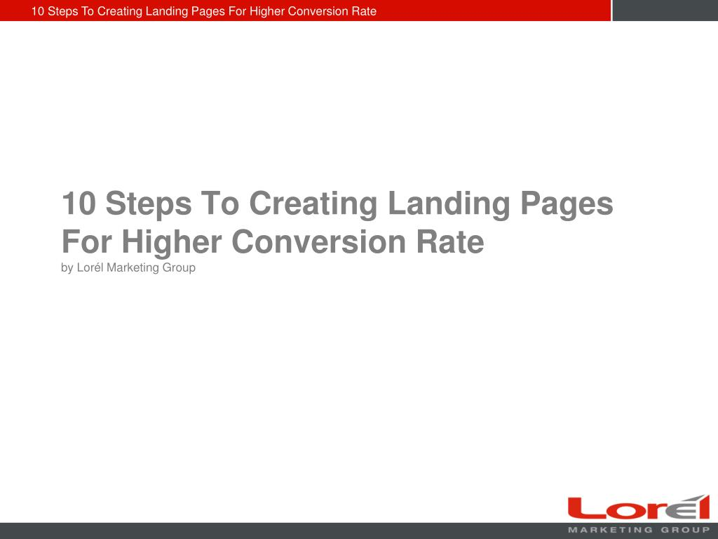 10 steps to creating landing pages for higher conversion rate by lor l marketing group l.