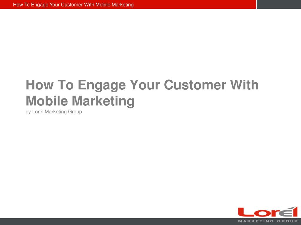 how to engage your customer with mobile marketing by lor l marketing group l.