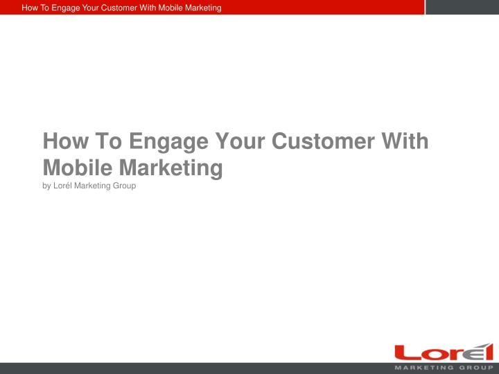 how to engage your customer with mobile marketing by lor l marketing group n.
