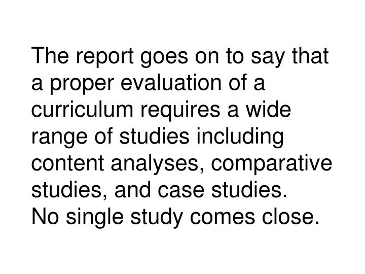 The report goes on to say that a proper evaluation of a curriculum requires a wide range of studies including content analyses, comparative studies, and case studies.