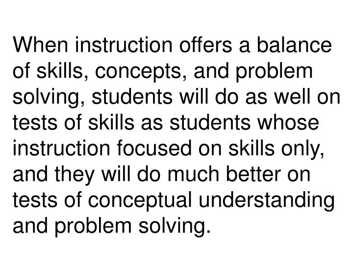 When instruction offers a balance of skills, concepts, and problem solving, students will do as well on tests of skills as students whose instruction focused on skills only, and they will do much better on tests of conceptual understanding and problem solving.