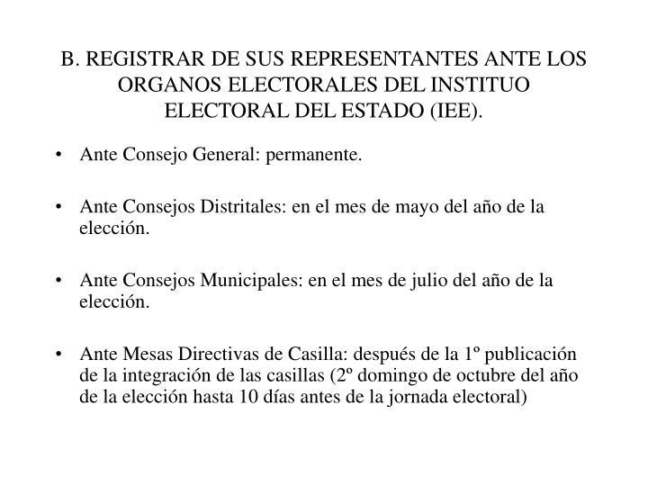 B. REGISTRAR DE SUS REPRESENTANTES ANTE LOS ORGANOS ELECTORALES DEL INSTITUO ELECTORAL DEL ESTADO (IEE).