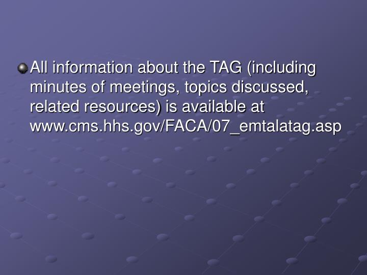 All information about the TAG (including minutes of meetings, topics discussed, related resources) is available at www.cms.hhs.gov/FACA/07_emtalatag.asp