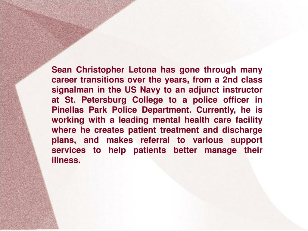 Sean Christopher Letona has gone through many career transitions over the years, from a 2nd class signalman in the US Navy to an adjunct instructor at St. Petersburg College to a police officer in Pinellas Park Police Department. Currently, he is working with a leading mental health care facility where he creates patient treatment and discharge plans, and makes referral to various support services to help patients better manage their illness.
