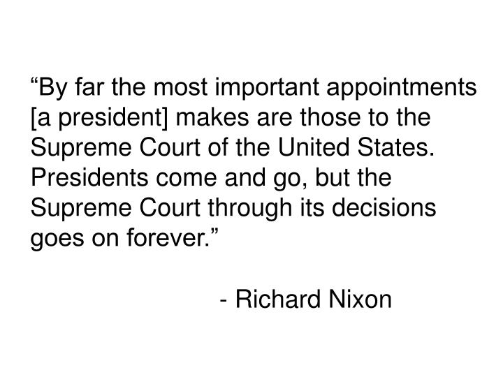 """""""By far the most important appointments [a president] makes are those to the Supreme Court of the United States. Presidents come and go, but the Supreme Court through its decisions goes on forever."""""""
