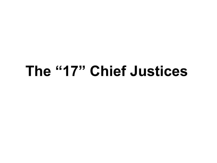 """The """"17"""" Chief Justices"""