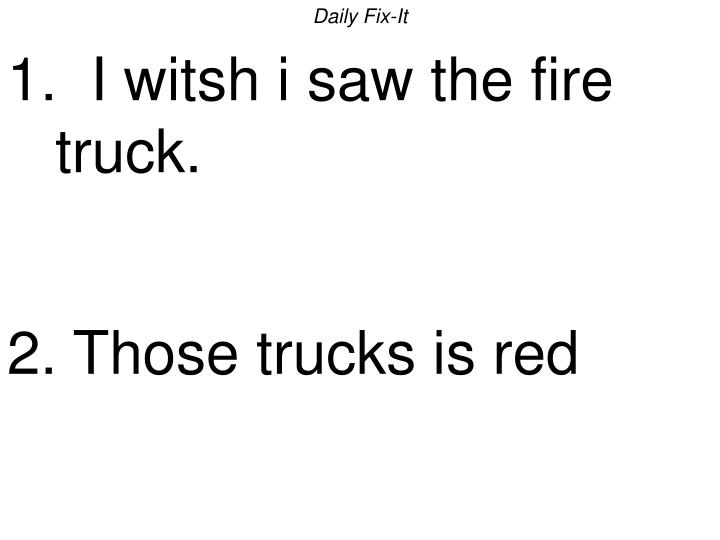 daily fix it 1 i witsh i saw the fire truck 2 those trucks is red n.