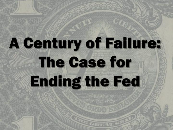 a century of failure the case for ending the fed n.