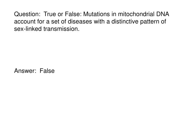 Question:  True or False: Mutations in mitochondrial DNA account for a set of diseases with a distinctive pattern of sex-linked transmission.