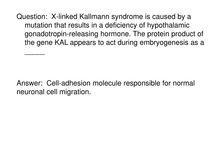 Question:  X-linked Kallmann syndrome is caused by a mutation that results in a deficiency of hypothalamic gonadotropin-releasing hormone. The protein product of the gene KAL appears to act during embryogenesis as a _____
