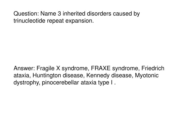 Question: Name 3 inherited disorders caused by trinucleotide repeat expansion.