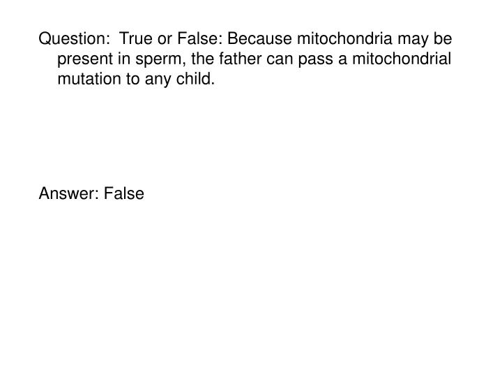 Question:  True or False: Because mitochondria may be present in sperm, the father can pass a mitochondrial mutation to any child.