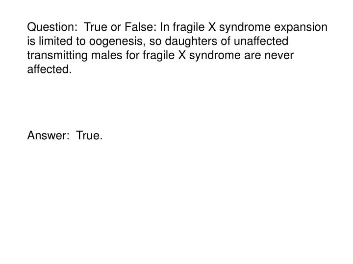 Question:  True or False: In fragile X syndrome expansion is limited to oogenesis, so daughters of unaffected transmitting males for fragile X syndrome are never affected.