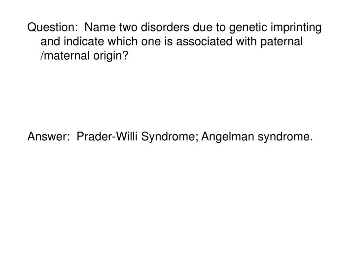 Question:  Name two disorders due to genetic imprinting and indicate which one is associated with paternal /maternal origin?