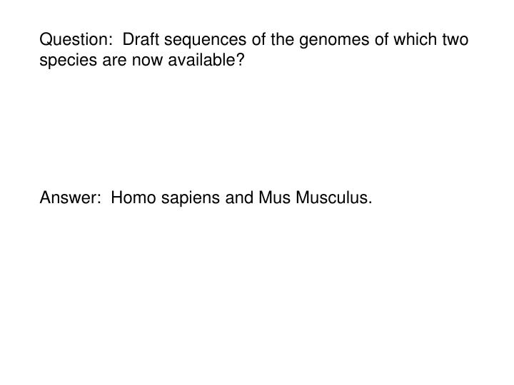 Question:  Draft sequences of the genomes of which two species are now available?