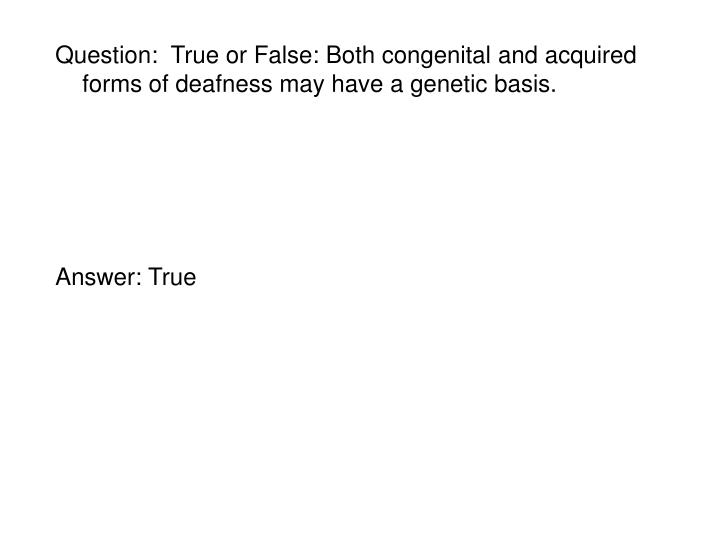 Question:  True or False: Both congenital and acquired forms of deafness may have a genetic basis.