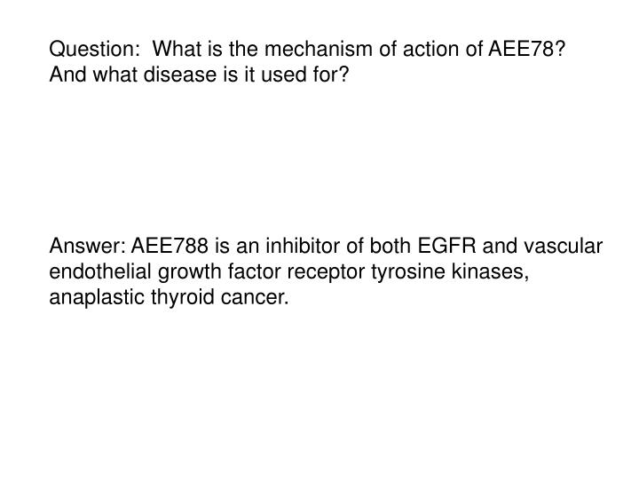Question:  What is the mechanism of action of AEE78? And what disease is it used for?