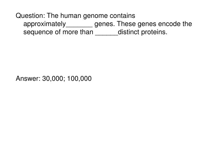 Question: The human genome contains approximately_______ genes. These genes encode the sequence of more than ______distinct proteins.