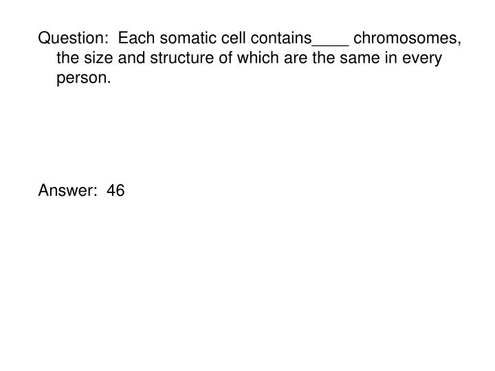 Question:  Each somatic cell contains____ chromosomes, the size and structure of which are the same in every person.