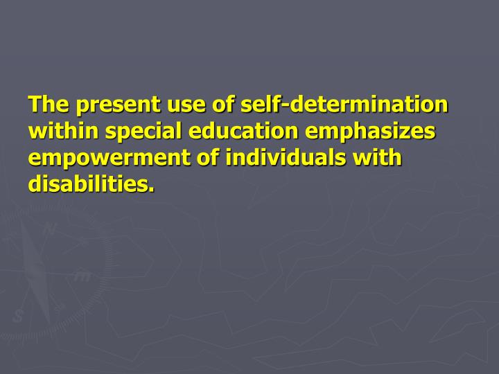 The present use of self-determination within special education emphasizes empowerment of individuals with disabilities.