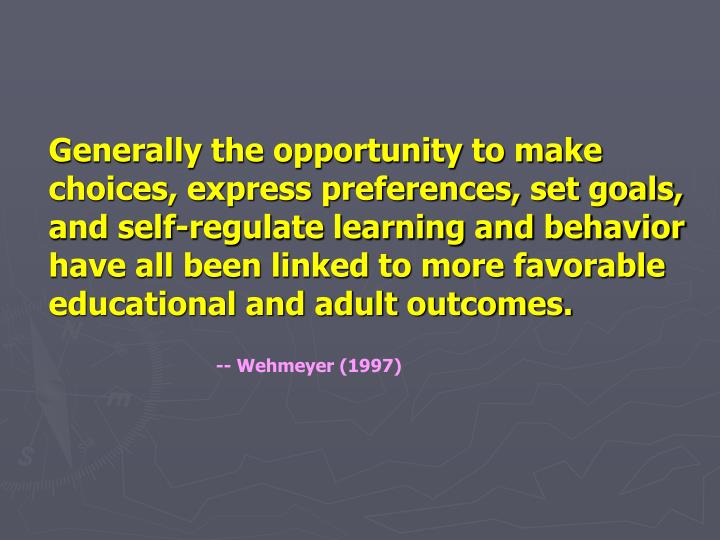 Generally the opportunity to make choices, express preferences, set goals, and self-regulate learning and behavior have all been linked to more favorable educational and adult outcomes.