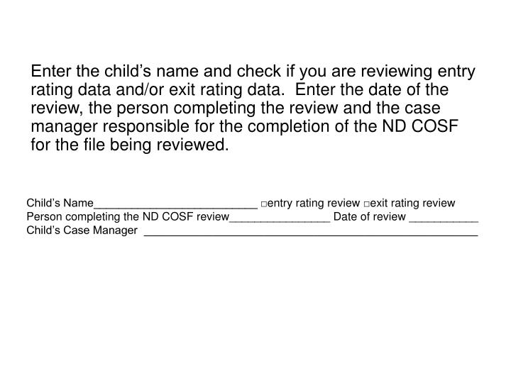 Enter the child's name and check if you are reviewing entry rating data and/or exit rating data.  Enter the date of the review, the person completing the review and the case manager responsible for the completion of the ND COSF for the file being reviewed.