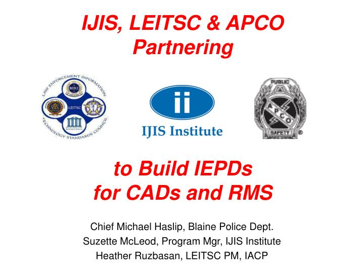 ijis leitsc apco partnering to build iepds for cads and rms n.