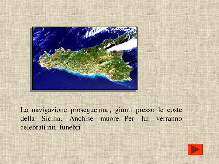 La  navigazione  prosegue ma ,  giunti  presso  le  coste  della  Sicilia,  Anchise  muore. Per  lui  verranno  celebrati riti  funebri