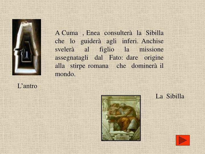 A Cuma  , Enea  consulterà  la  Sibilla che  lo  guiderà  agli  inferi. Anchise   svelerà  al  figlio  la  missione  assegnatagli  dal  Fato: dare  origine  alla  stirpe romana   che  dominerà il   mondo.
