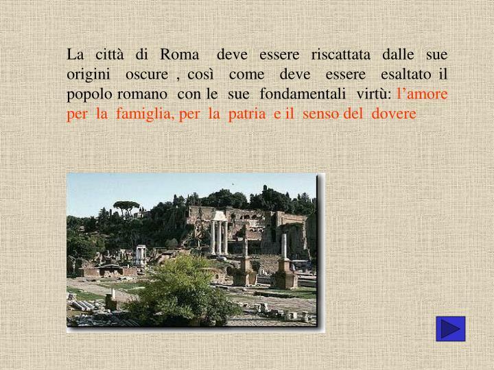 La  città  di  Roma   deve  essere  riscattata  dalle  sue  origini  oscure , così  come  deve  essere  esaltato il popolo romano  con le  sue  fondamentali  virtù: