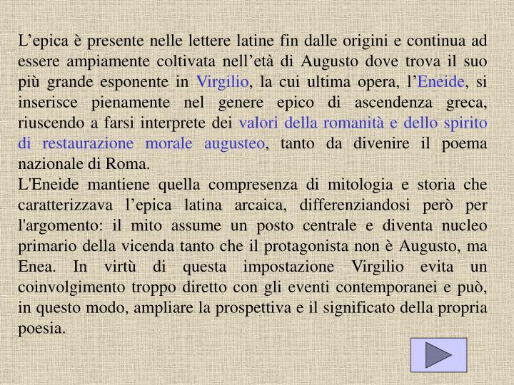 L'epica è presente nelle lettere latine fin dalle origini e continua ad essere ampiamente coltivata nell'età di Augusto dove trova il suo più grande esponente in