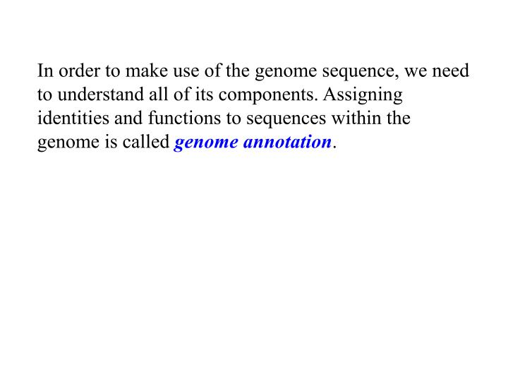 In order to make use of the genome sequence, we need to understand all of its components. Assigning identities and functions to sequences within the genome is called